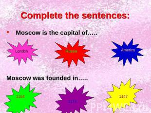 Complete the sentences: Moscow is the capital of…..Moscow was founded in…..