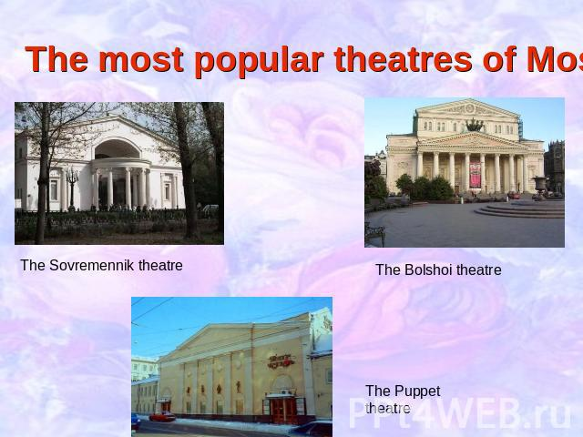 The most popular theatres of Moscow The Sovremennik theatre The Bolshoi theatre The Puppet theatre