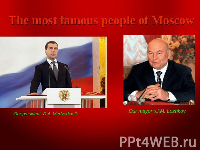 The most famous people of Moscow Our president: D.A. Medvedev D Our mayor :U.M. Luzhkov