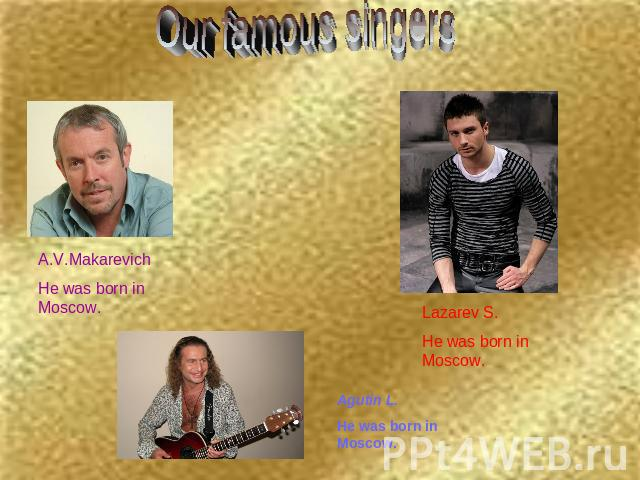 Our famous singers A.V.MakarevichHe was born in Moscow. Lazarev S.He was born in Moscow. Agutin L.He was born in Moscow.