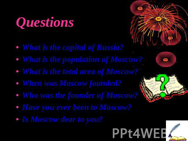 Questions What is the capital of Russia?What is the population of Moscow?What is the total area of Moscow?When was Moscow founded?Who was the founder of Moscow?Have you ever been to Moscow?Is Moscow dear to you?