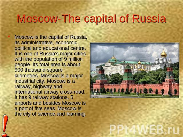 Moscow-The capital of Russia Moscow is the capital of Russia, its administrative, economic, political and educational centre. It is one of Russia's major cities with the population of 9 million people. Its total area is about 900 thousand square kil…