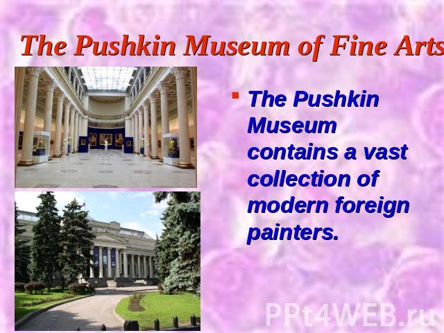 The Pushkin Museum of Fine Arts The Pushkin Museum contains a vast collection of modern foreign painters.