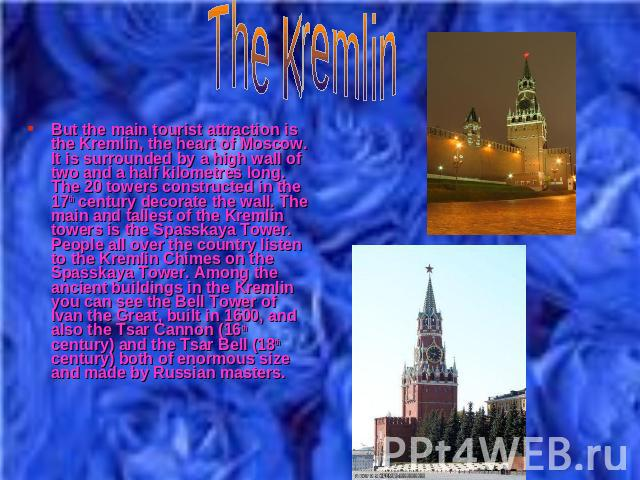 But the main tourist attraction is the Kremlin, the heart of Moscow. It is surrounded by a high wall of two and a half kilometres long. The 20 towers constructed in the 17th century decorate the wall. The main and tallest of the Kremlin towers is th…