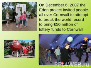 On December 6, 2007 the Eden project invited people all over Cornwall to attempt