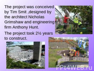 The project was conceived by Tim Smit ,designed by the architect Nicholas Grimsh