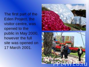 The first part of the Eden Project, the visitor centre, was opened to the public