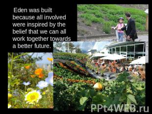 Eden was built because all involved were inspired by the belief that we can all