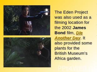 The Eden Project was also used as a filming location for the 2002 James Bond fil