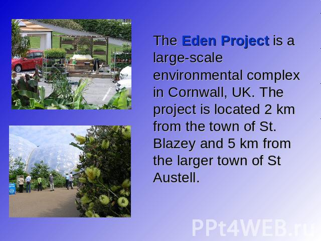 The Eden Project is a large-scale environmental complex in Cornwall, UK. The project is located 2 km from the town of St. Blazey and 5 km from the larger town of St Austell.