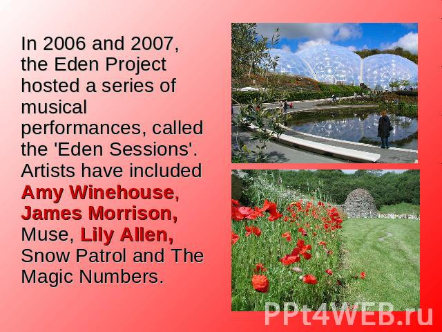 In 2006 and 2007, the Eden Project hosted a series of musical performances, called the 'Eden Sessions'. Artists have included Amy Winehouse, James Morrison, Muse, Lily Allen, Snow Patrol and The Magic Numbers.
