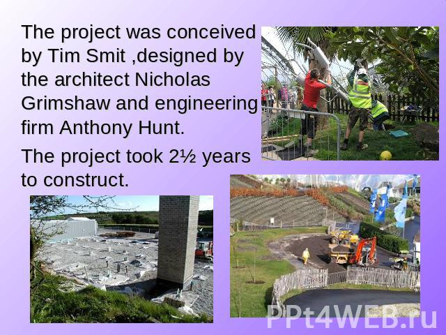 The project was conceived by Tim Smit ,designed by the architect Nicholas Grimshaw and engineering firm Anthony Hunt. The project took 2½ years to construct.