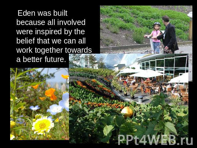 Eden was built because all involved were inspired by the belief that we can all work together towards a better future.