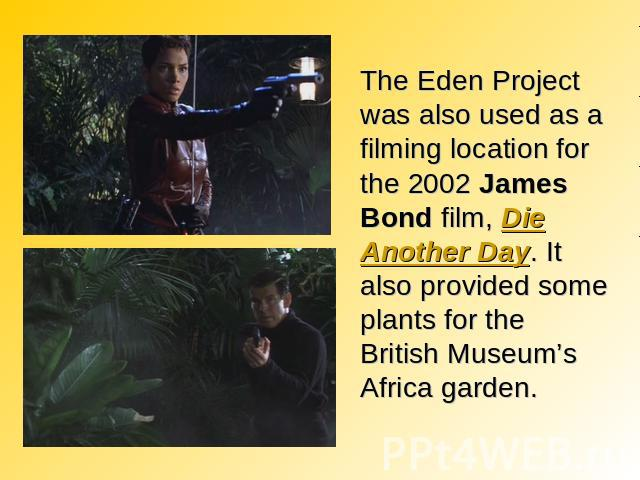 The Eden Project was also used as a filming location for the 2002 James Bond film, Die Another Day. It also provided some plants for the British Museum's Africa garden.
