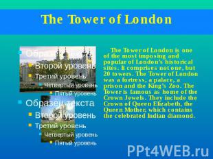 The Tower of London The Tower of London is one of the most imposing and popular