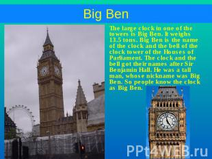 The large clock in one of the towers is Big Ben. It weighs 13.5 tons. Big Ben is