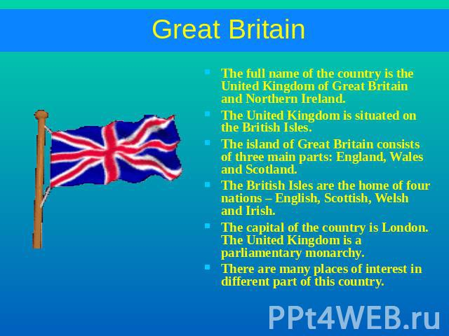 Great Britain The full name of the country is the United Kingdom of Great Britain and Northern Ireland.The United Kingdom is situated on the British Isles.The island of Great Britain consists of three main parts: England, Wales and Scotland.The Brit…