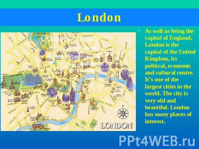 London As well as being the capital of England, London is the capital of the United Kingdom, its political, economic and cultural centre. It's one of the largest cities in the world. The city is very old and beautiful. London has many places of interest.