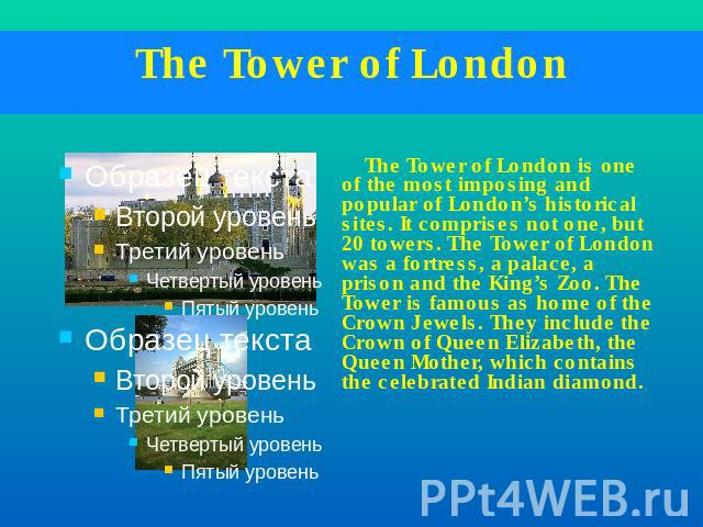 The Tower of London The Tower of London is one of the most imposing and popular of London's historical sites. It comprises not one, but 20 towers. The Tower of London was a fortress, a palace, a prison and the King's Zoo. The Tower is famous as home…