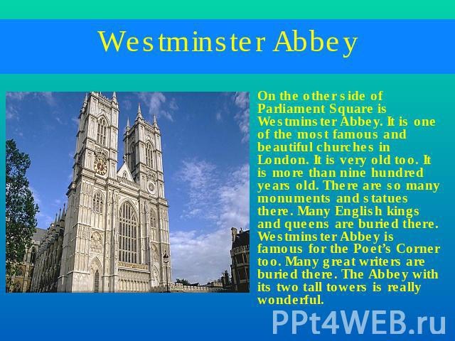 Westminster Abbey On the other side of Parliament Square is Westminster Abbey. It is one of the most famous and beautiful churches in London. It is very old too. It is more than nine hundred years old. There are so many monuments and statues there. …