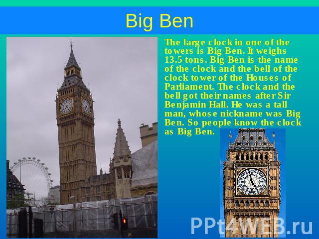 The large clock in one of the towers is Big Ben. It weighs 13.5 tons. Big Ben is the name of the clock and the bell of the clock tower of the Houses of Parliament. The clock and the bell got their names after Sir Benjamin Hall. He was a tall man, wh…