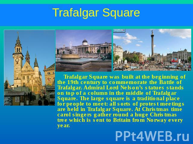 Trafalgar Square Trafalgar Square was built at the beginning of the 19th century to commemorate the Battle of Trafalgar. Admiral Lord Nelson's statues stands on top of a column in the middle of Trafalgar Square. The large square is a traditional pla…