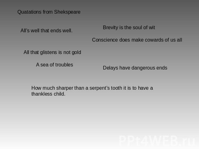 Quatations from Shekspeare All's well that ends well. Brevity is the soul of wit Conscience does make cowards of us all A sea of troubles Delays have dangerous ends How much sharper than a serpent's tooth it is to have a thankless child.
