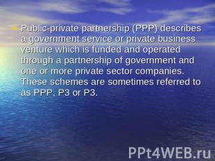 Public-private partnership (PPP) describes a government service or private busin