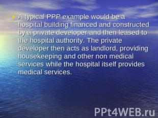 A typical PPP example would be a hospital building financed and constructed by a