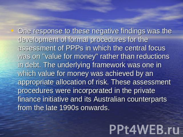 One response to these negative findings was the development of formal procedures for the assessment of PPPs in which the central focus was on