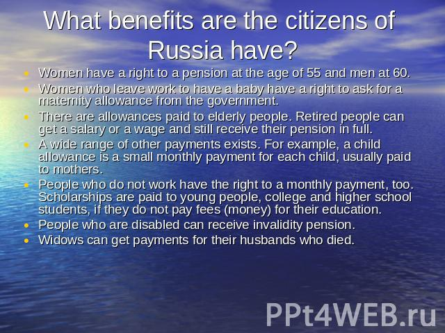 What benefits are the citizens of Russia have? Women have a right to a pension at the age of 55 and men at 60.Women who leave work to have a baby have a right to ask for a maternity allowance from the government.There are allowances paid to elderly …