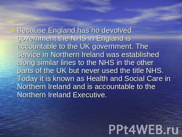 Because England has no devolved government the NHS in England is accountable to the UK government. The service in Northern Ireland was established along similar lines to the NHS in the other parts of the UK but never used the title NHS. Today it is …