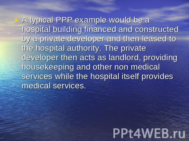 A typical PPP example would be a hospital building financed and constructed by a private developer and then leased to the hospital authority. The private developer then acts as landlord, providing housekeeping and other non medical services while th…
