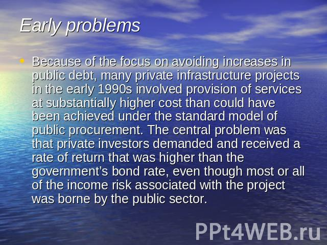 Early problems Because of the focus on avoiding increases in public debt, many private infrastructure projects in the early 1990s involved provision of services at substantially higher cost than could have been achieved under the standard model of p…