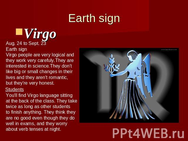 Earth signVirgo Aug. 24 to Sept. 23Earth signVirgo people are very logical andthey work very carefuly.They are interested in science.They don'tlike big or small changes in their lives and they aren't romantic,but they're very honest. You'll find Vir…