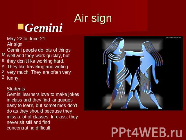 Air signGemini May 22 to June 21Air signGemini people do lots of thingswell and they work quickly, butthey don't like working hard.They like traveling and writing very much. They are often very funny. StudentsGemini learners love to make jokesin cla…
