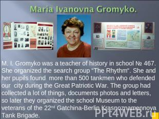 M. I. Gromyko was a teacher of history in school № 467. She organized the search