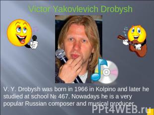 V. Y. Drobysh was born in 1966 in Kolpino and later he studied at school № 467.