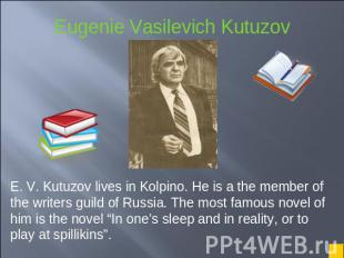 E. V. Kutuzov lives in Kolpino. He is a the member of the writers guild of Russi