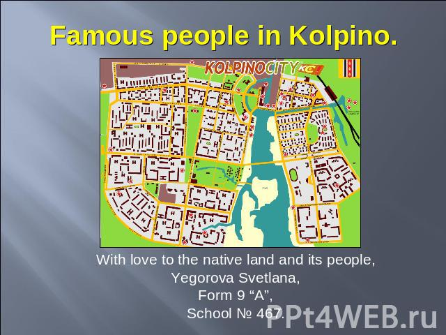 "Famous people in Kolpino With love to the native land and its people,Yegorova Svetlana,Form 9 ""A"",School № 467."