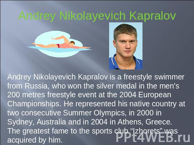 Andrey Nikolayevich Kapralov Andrey Nikolayevich Kapralov is a freestyle swimmer from Russia, who won the silver medal in the men's 200 metres freestyle event at the 2004 European Championships. He represented his native country at two consecutive S…