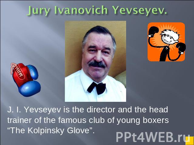 "J. I. Yevseyev is the director and the head trainer of the famous club of young boxers ""The Kolpinsky Glove""."
