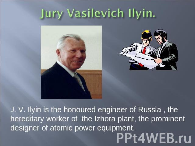 J. V. Ilyin is the honoured engineer of Russia , the hereditary worker of the Izhora plant, the prominent designer of atomic power equipment.