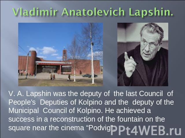 "V. A. Lapshin was the deputy of the last Council of People's Deputies of Kolpino and the deputy of the Municipal Council of Kolpino. He achieved a success in a reconstruction of the fountain on the square near the cinema ""Podvig""."