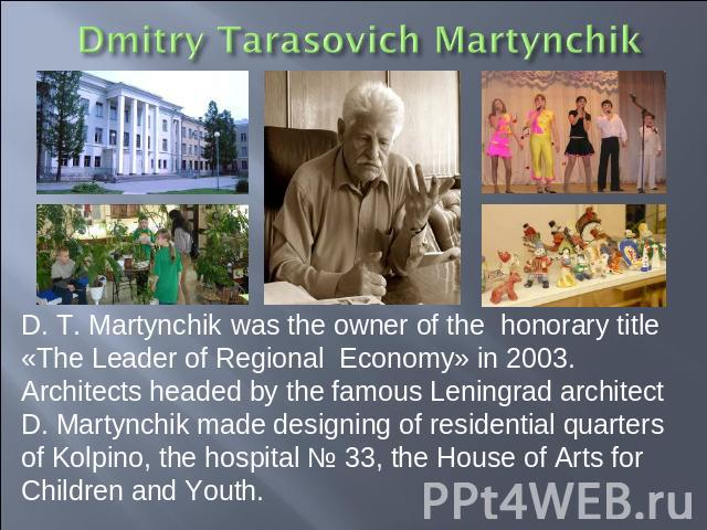 D. T. Martynchik was the owner of the honorary title «The Leader of Regional Economy» in 2003. Architects headed by the famous Leningrad architect D. Martynchik made designing of residential quarters of Kolpino, the hospital № 33, the House of Arts …