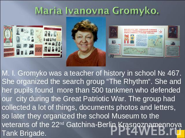 "M. I. Gromyko was a teacher of history in school № 467. She organized the search group ""The Rhythm"". She and her pupils found more than 500 tankmen who defended our city during the Great Patriotic War. The group had collected a lot of things, docume…"
