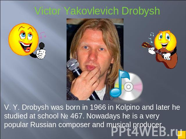 V. Y. Drobysh was born in 1966 in Kolpino and later he studied at school № 467. Nowadays he is a very popular Russian composer and musical producer.