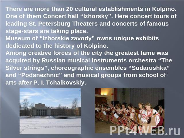 "There are more than 20 cultural establishments in Kolpino. One of them Concert hall ""Izhorsky"". Here concert tours of leading St. Petersburg Theaters and concerts of famous stage-stars are taking place.Museum of ""Izhorskie zavody"" owns unique exhibi…"