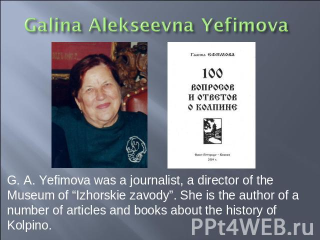 "G. A. Yefimova was a journalist, a director of the Museum of ""Izhorskie zavody"". She is the author of a number of articles and books about the history of Kolpino."