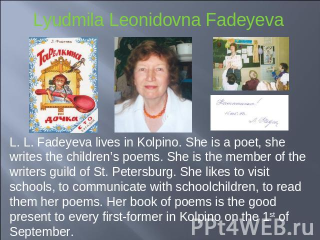 L. L. Fadeyeva lives in Kolpino. She is a poet, she writes the children's poems. She is the member of the writers guild of St. Petersburg. She likes to visit schools, to communicate with schoolchildren, to read them her poems. Her book of poems is t…